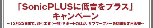 「SonicPLUSに低音をプラス」キャンペーン 〜12月23日まで。取付工賃(一部)サポートのほか、サブウーファーを期間限定再販売〜